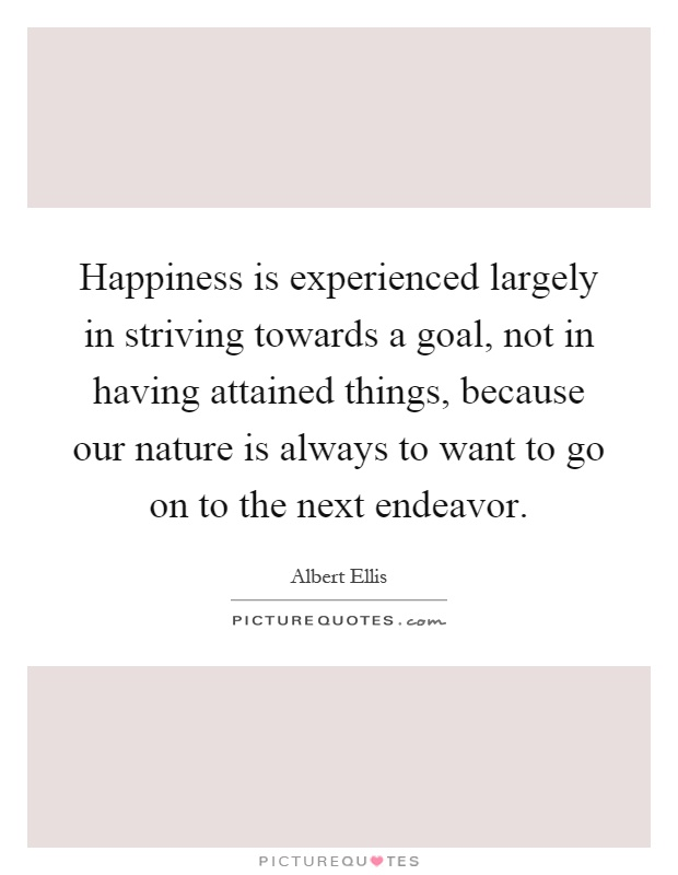 Happiness is experienced largely in striving towards a goal, not in having attained things, because our nature is always to want to go on to the next endeavor Picture Quote #1