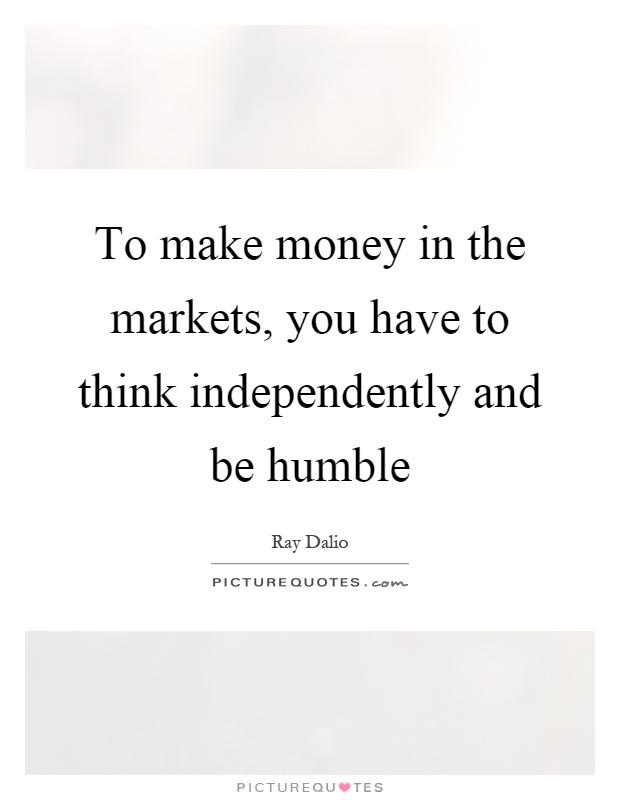 To make money in the markets, you have to think independently and be humble Picture Quote #1