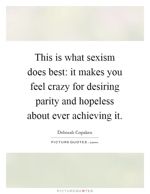 This is what sexism does best: it makes you feel crazy for desiring parity and hopeless about ever achieving it Picture Quote #1