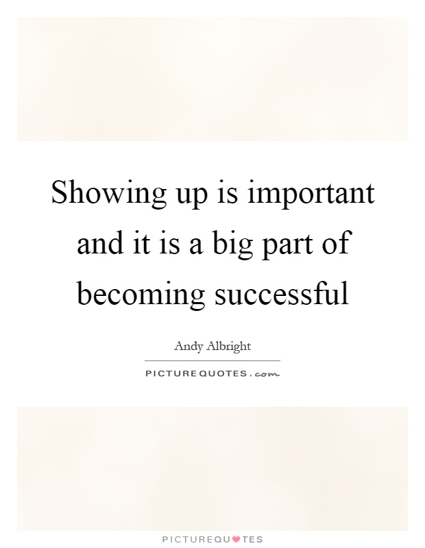 Showing up is important and it is a big part of becoming successful Picture Quote #1
