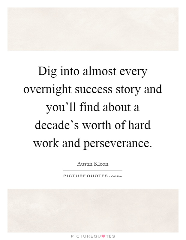 Dig into almost every overnight success story and you'll find about a decade's worth of hard work and perseverance Picture Quote #1