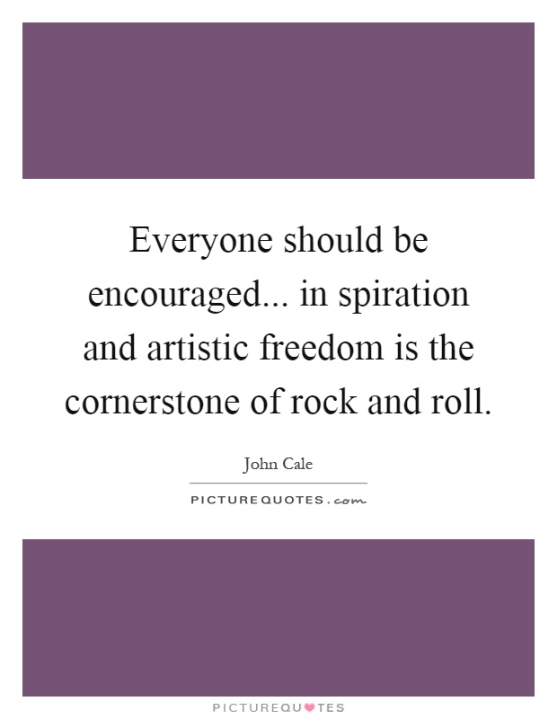 Everyone should be encouraged... in spiration and artistic freedom is the cornerstone of rock and roll Picture Quote #1
