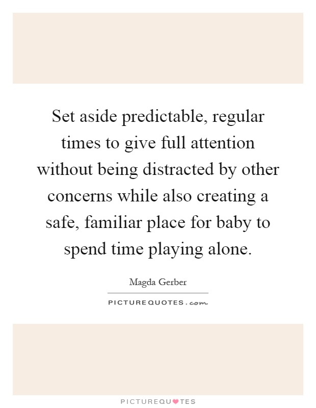 Set aside predictable, regular times to give full attention without being distracted by other concerns while also creating a safe, familiar place for baby to spend time playing alone Picture Quote #1