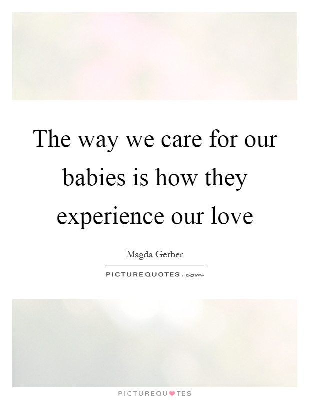 The way we care for our babies is how they experience our love Picture Quote #1
