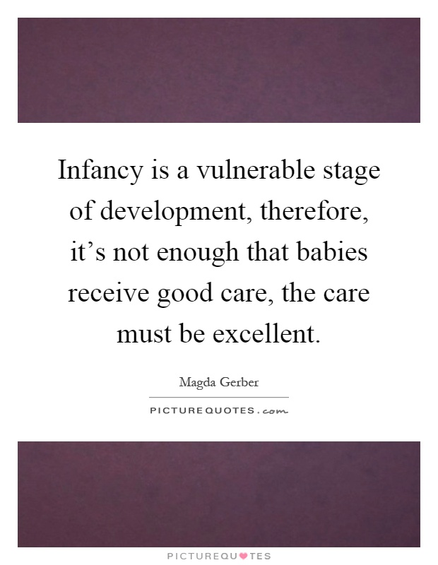 Infancy is a vulnerable stage of development, therefore, it's not enough that babies receive good care, the care must be excellent Picture Quote #1
