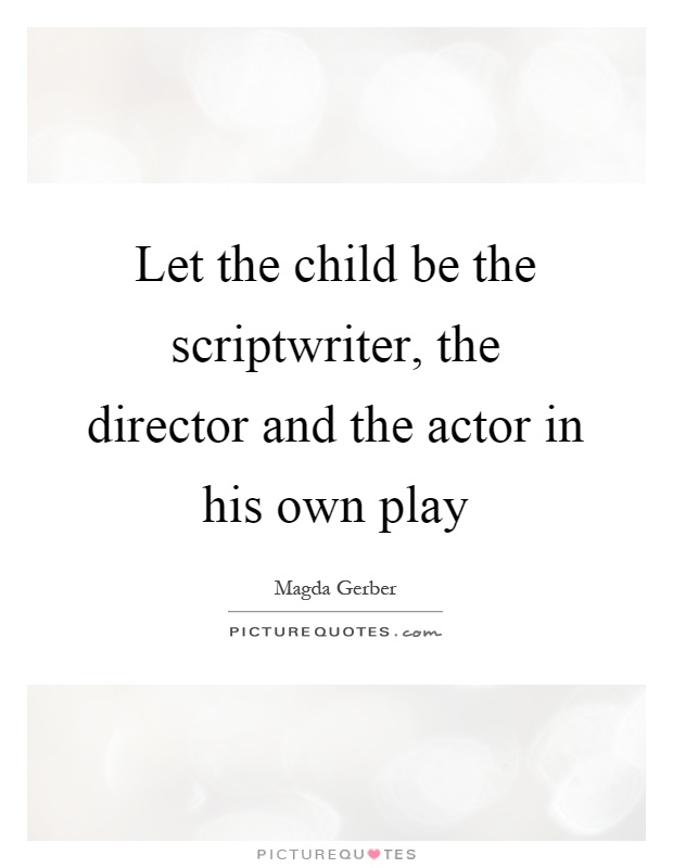 Let the child be the scriptwriter, the director and the actor in his own play Picture Quote #1