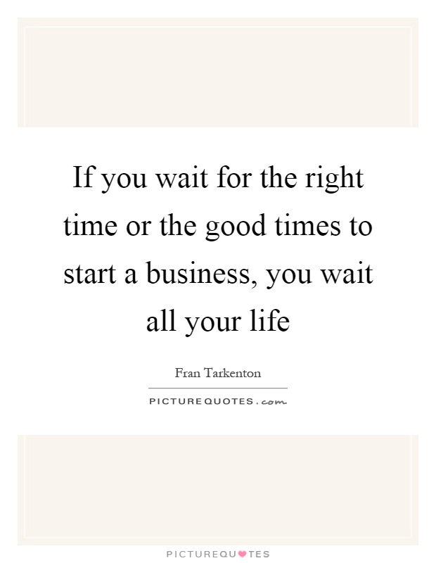 If you wait for the right time or the good times to start a business, you wait all your life Picture Quote #1