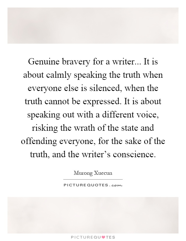 Genuine bravery for a writer... It is about calmly speaking the truth when everyone else is silenced, when the truth cannot be expressed. It is about speaking out with a different voice, risking the wrath of the state and offending everyone, for the sake of the truth, and the writer's conscience Picture Quote #1