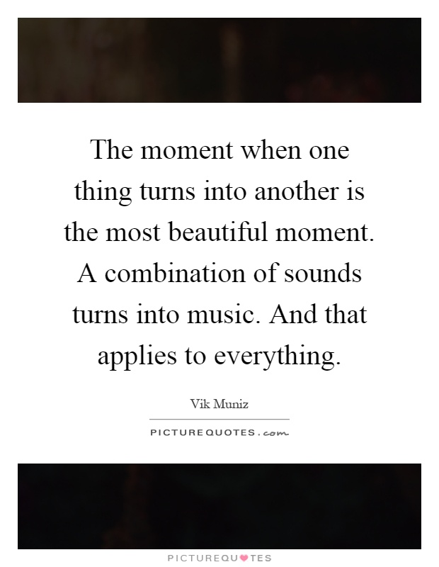 The moment when one thing turns into another is the most beautiful moment. A combination of sounds turns into music. And that applies to everything Picture Quote #1