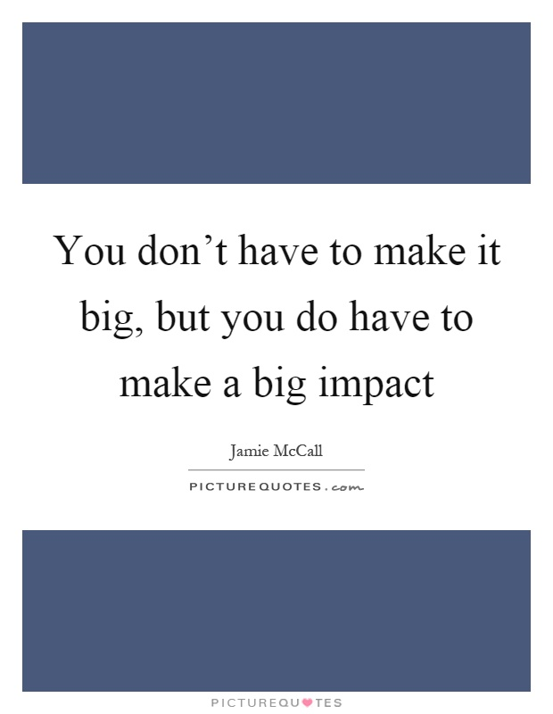 You don't have to make it big, but you do have to make a big impact Picture Quote #1