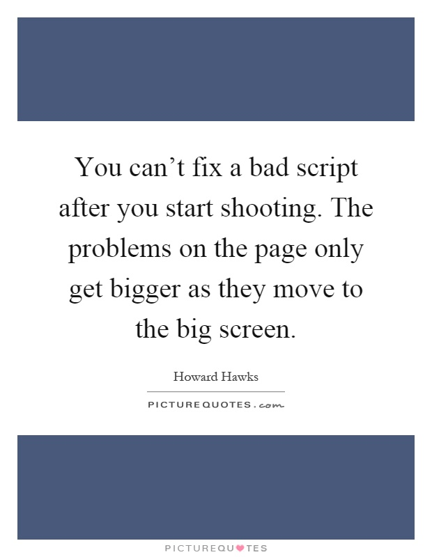 You can't fix a bad script after you start shooting. The problems on the page only get bigger as they move to the big screen Picture Quote #1