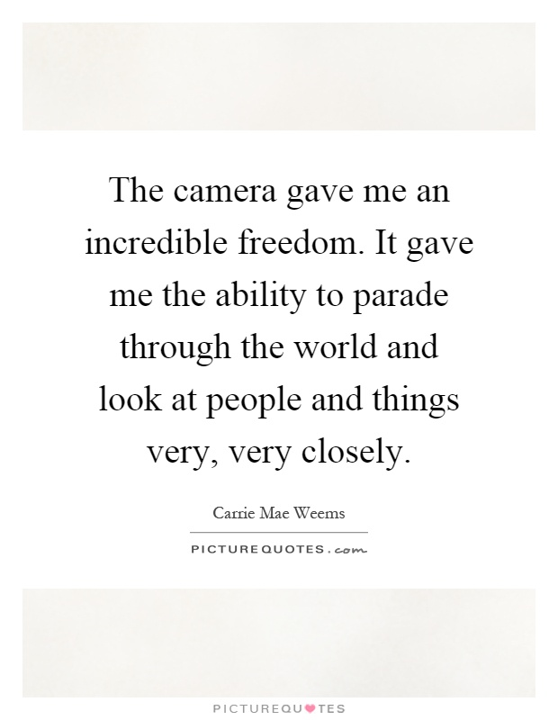 The camera gave me an incredible freedom. It gave me the ability to parade through the world and look at people and things very, very closely Picture Quote #1