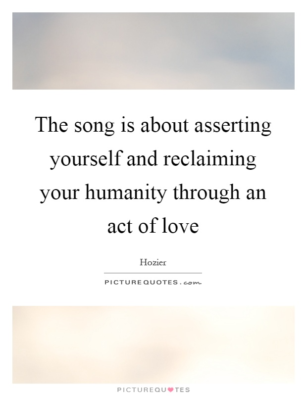 The song is about asserting yourself and reclaiming your humanity through an act of love Picture Quote #1