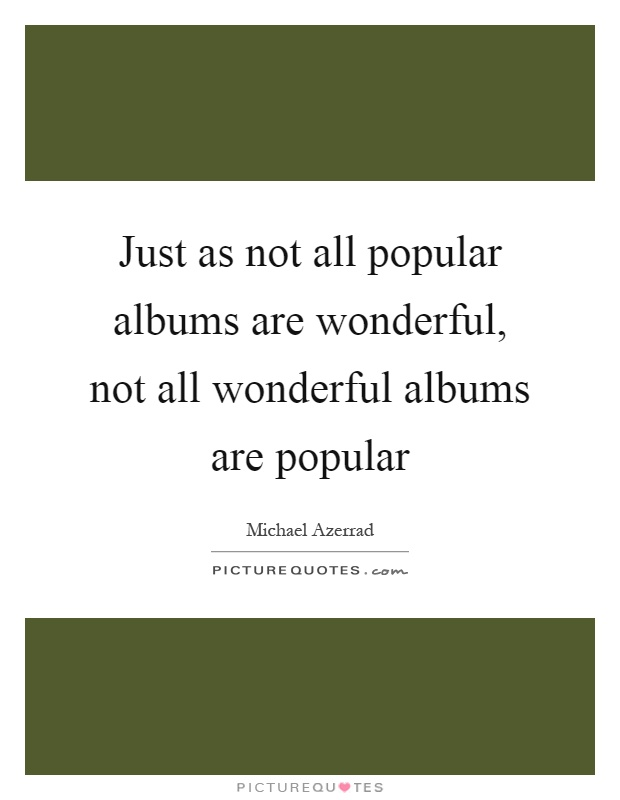 Just as not all popular albums are wonderful, not all wonderful albums are popular Picture Quote #1