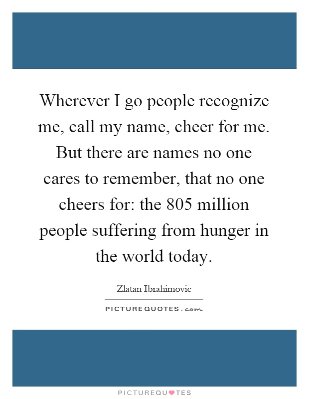 Wherever I go people recognize me, call my name, cheer for me. But there are names no one cares to remember, that no one cheers for: the 805 million people suffering from hunger in the world today Picture Quote #1
