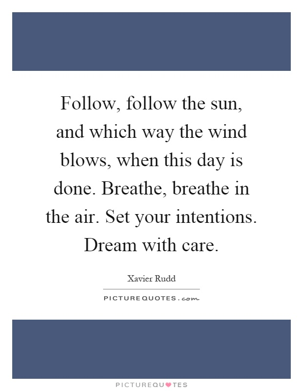 Follow, follow the sun, and which way the wind blows, when this day is done. Breathe, breathe in the air. Set your intentions. Dream with care Picture Quote #1