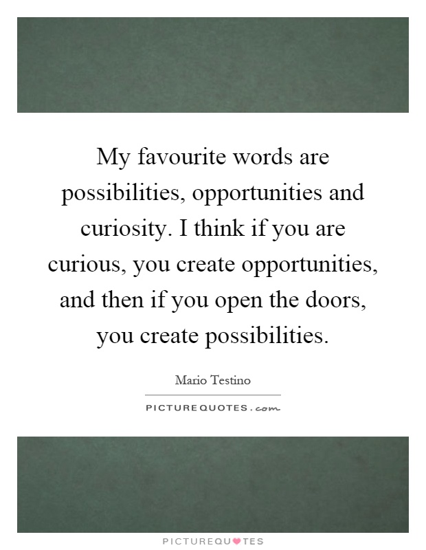 My favourite words are possibilities, opportunities and curiosity. I think if you are curious, you create opportunities, and then if you open the doors, you create possibilities Picture Quote #1