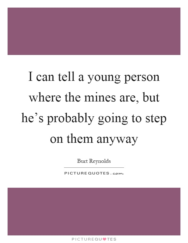 I can tell a young person where the mines are, but he's probably going to step on them anyway Picture Quote #1