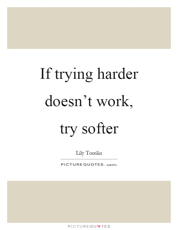 If trying harder doesn't work, try softer Picture Quote #1