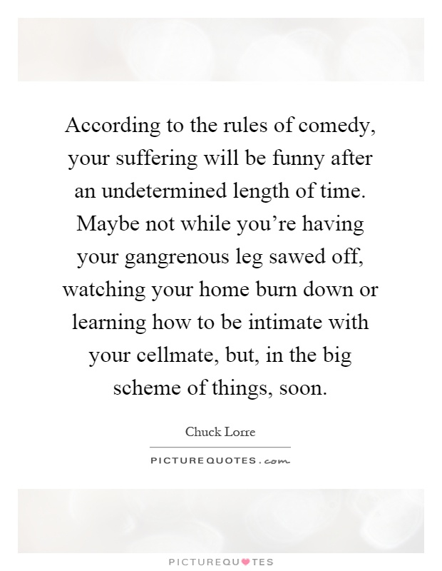 According to the rules of comedy, your suffering will be funny after an undetermined length of time. Maybe not while you're having your gangrenous leg sawed off, watching your home burn down or learning how to be intimate with your cellmate, but, in the big scheme of things, soon Picture Quote #1