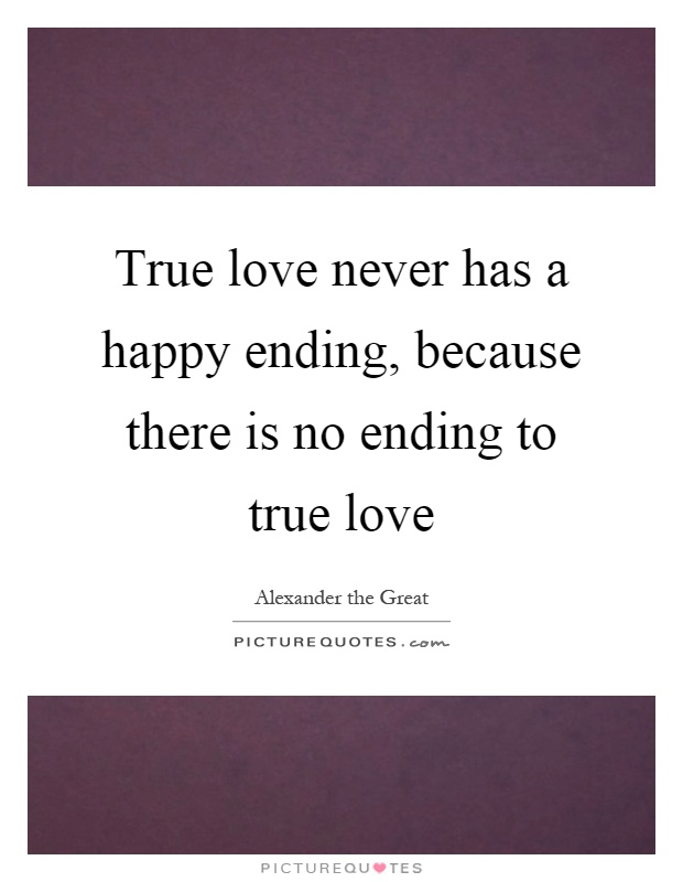 True love never has a happy ending, because there is no ending to true love Picture Quote #1