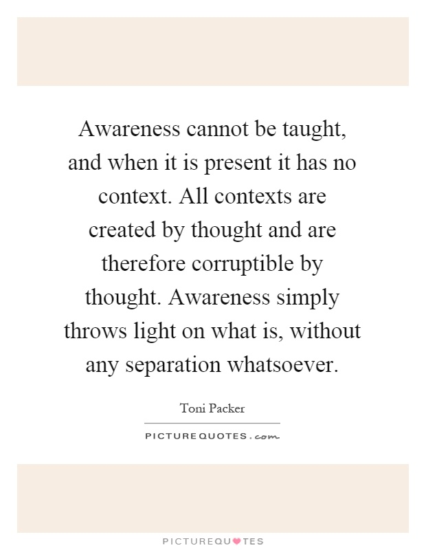 Awareness cannot be taught, and when it is present it has no context. All contexts are created by thought and are therefore corruptible by thought. Awareness simply throws light on what is, without any separation whatsoever Picture Quote #1