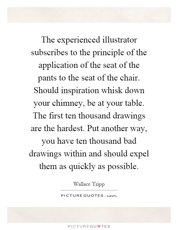 The experienced illustrator subscribes to the principle of the application of the seat of the pants to the seat of the chair. Should inspiration whisk down your chimney, be at your table. The first ten thousand drawings are the hardest. Put another way, you have ten thousand bad drawings within and should expel them as quickly as possible Picture Quote #1