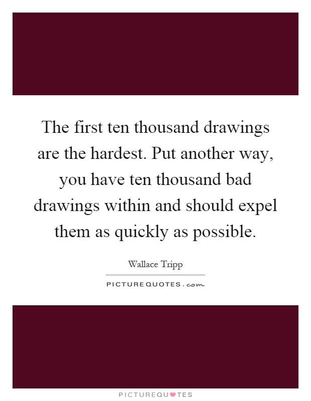 The first ten thousand drawings are the hardest. Put another way, you have ten thousand bad drawings within and should expel them as quickly as possible Picture Quote #1