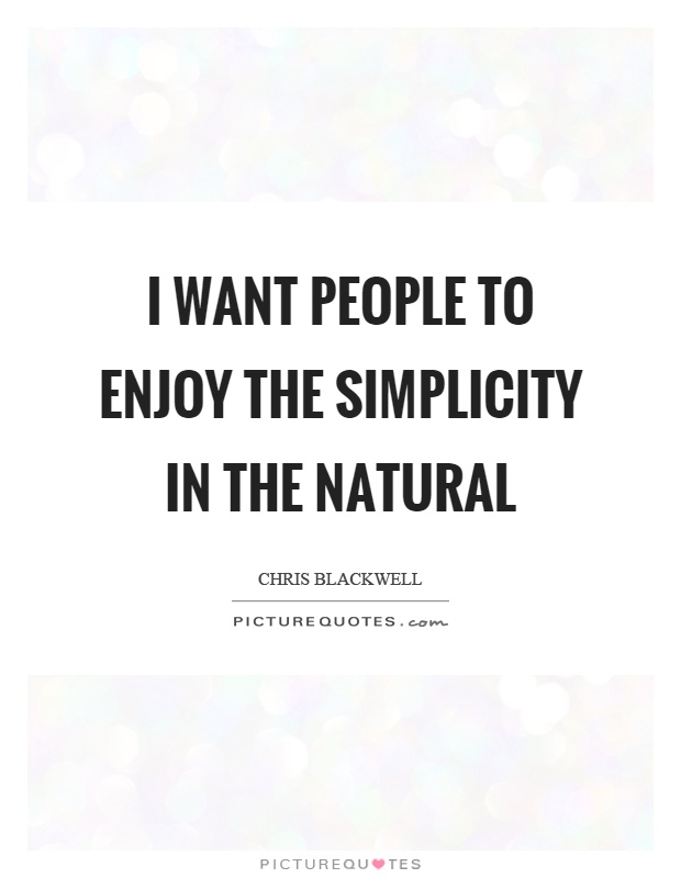 I want people to enjoy the simplicity in the natural Picture Quote #1