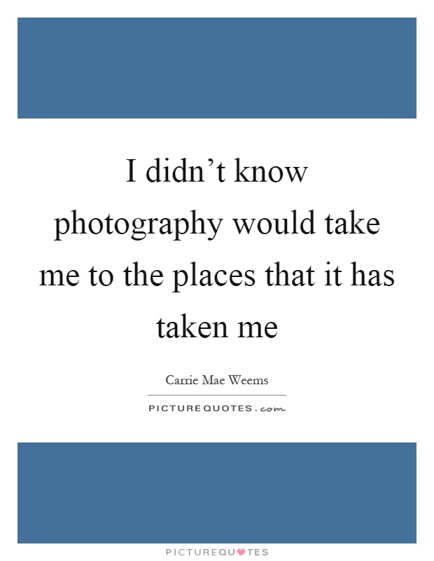 I didn't know photography would take me to the places that it has taken me Picture Quote #1