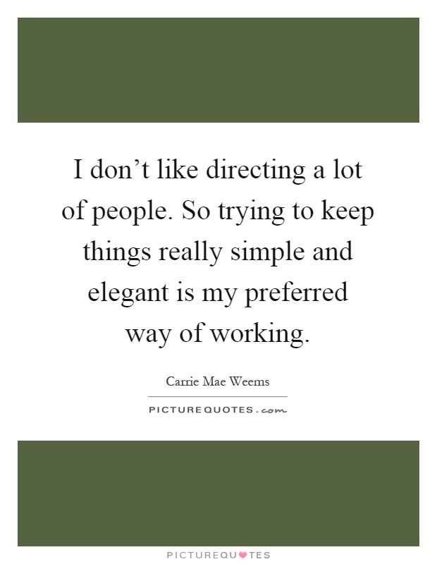 I don't like directing a lot of people. So trying to keep things really simple and elegant is my preferred way of working Picture Quote #1