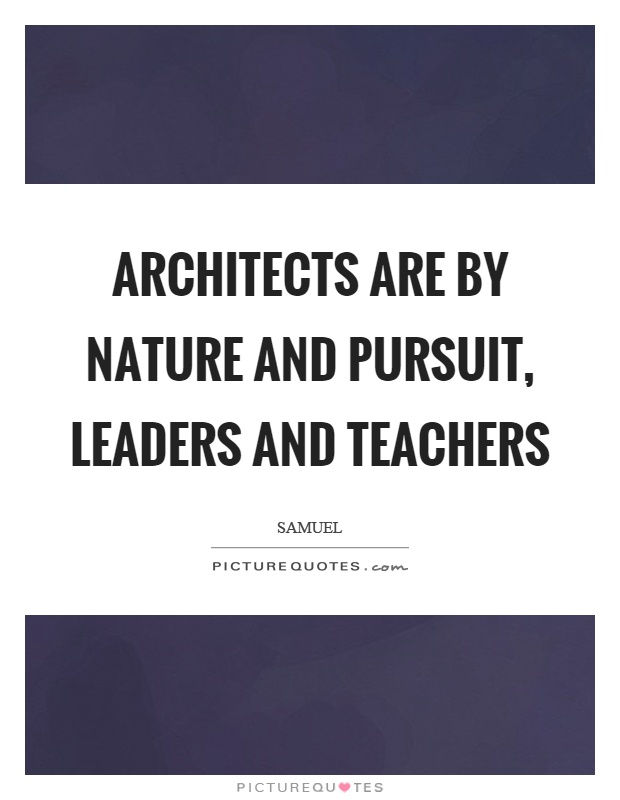 Architects Are By Nature And Pursuit Leaders And Teachers