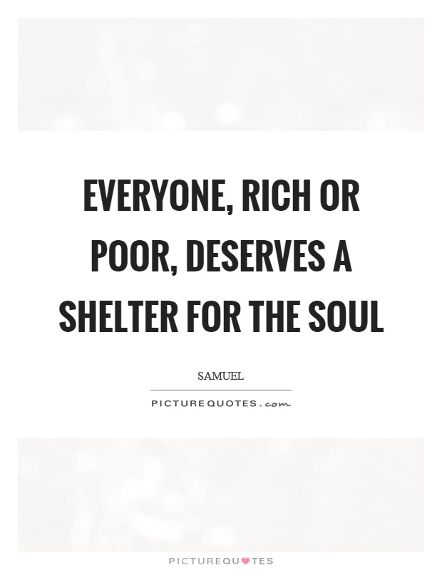 Everyone, rich or poor, deserves a shelter for the soul Picture Quote #1