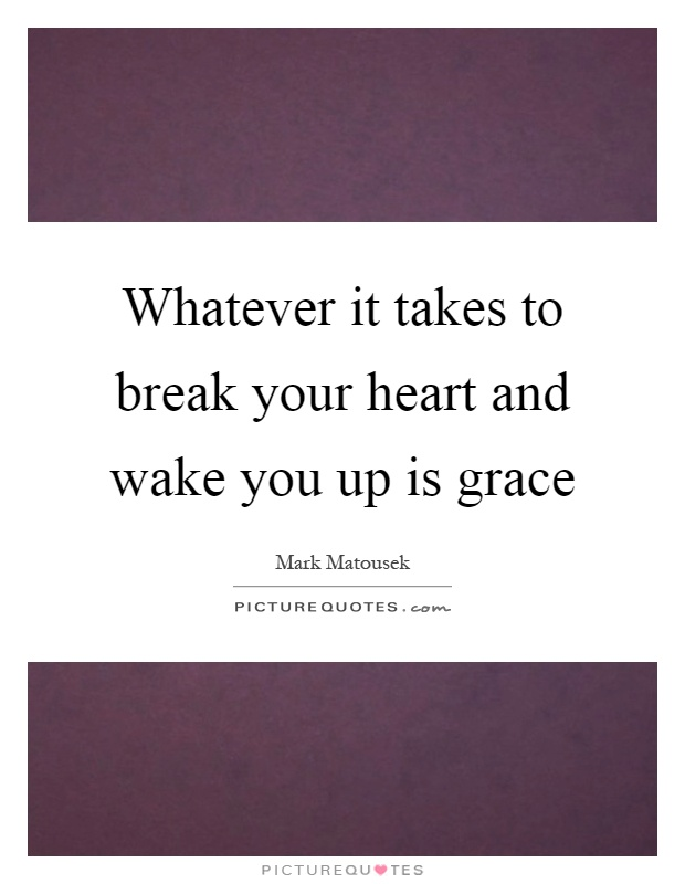 Whatever it takes to break your heart and wake you up is grace Picture Quote #1