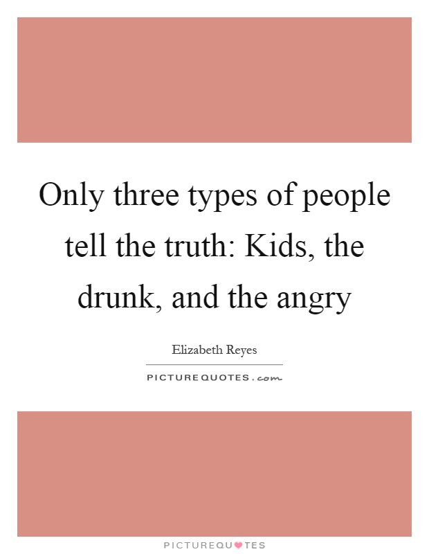Only three types of people tell the truth: Kids, the drunk, and the angry Picture Quote #1