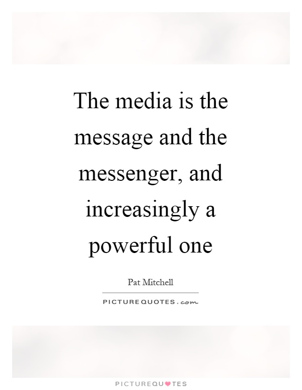 The media is the message and the messenger, and increasingly a powerful one Picture Quote #1