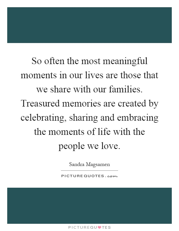 So often the most meaningful moments in our lives are those that we share with our families. Treasured memories are created by celebrating, sharing and embracing the moments of life with the people we love Picture Quote #1
