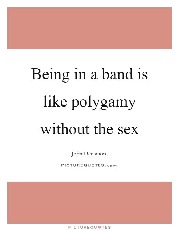 Being in a band is like polygamy without the sex Picture Quote #1