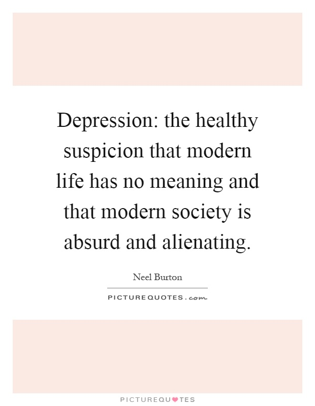Depression: the healthy suspicion that modern life has no meaning and that modern society is absurd and alienating Picture Quote #1