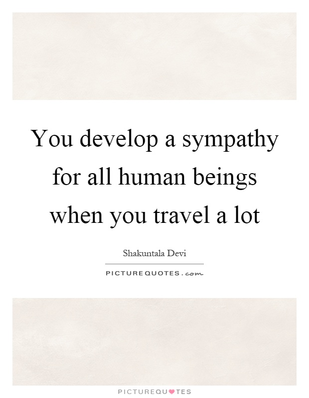 You develop a sympathy for all human beings when you travel a lot Picture Quote #1