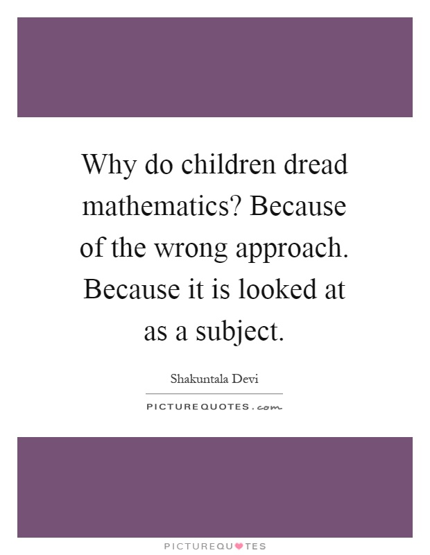 Why do children dread mathematics? Because of the wrong approach. Because it is looked at as a subject Picture Quote #1