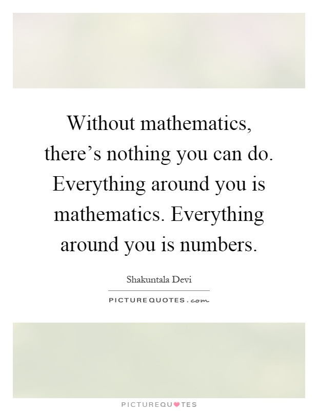Without mathematics, there's nothing you can do. Everything around you is mathematics. Everything around you is numbers Picture Quote #1