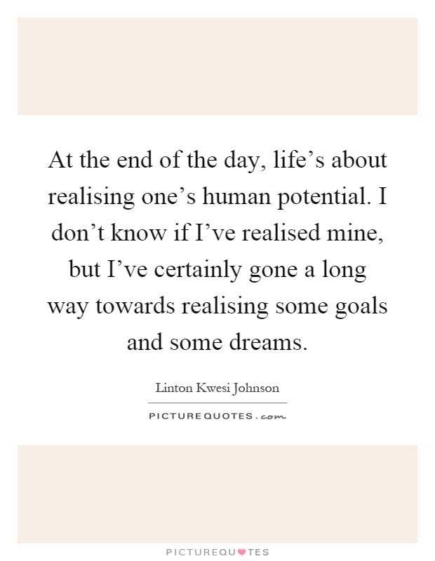 At the end of the day, life's about realising one's human potential. I don't know if I've realised mine, but I've certainly gone a long way towards realising some goals and some dreams Picture Quote #1