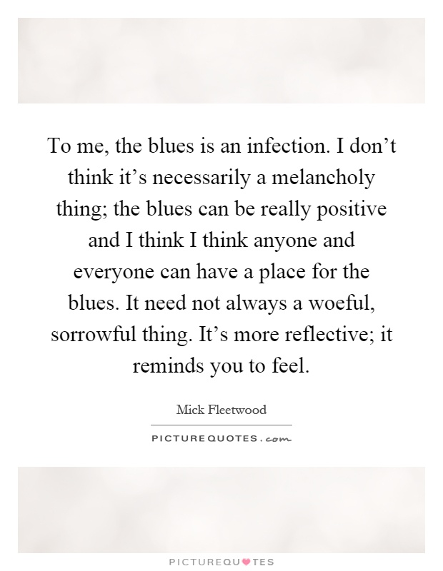 To me, the blues is an infection. I don't think it's necessarily a melancholy thing; the blues can be really positive and I think I think anyone and everyone can have a place for the blues. It need not always a woeful, sorrowful thing. It's more reflective; it reminds you to feel Picture Quote #1