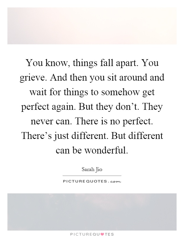 You know, things fall apart. You grieve. And then you sit around and wait for things to somehow get perfect again. But they don't. They never can. There is no perfect. There's just different. But different can be wonderful Picture Quote #1
