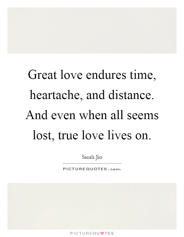 Great love endures time, heartache, and distance. And even when all seems lost, true love lives on Picture Quote #1