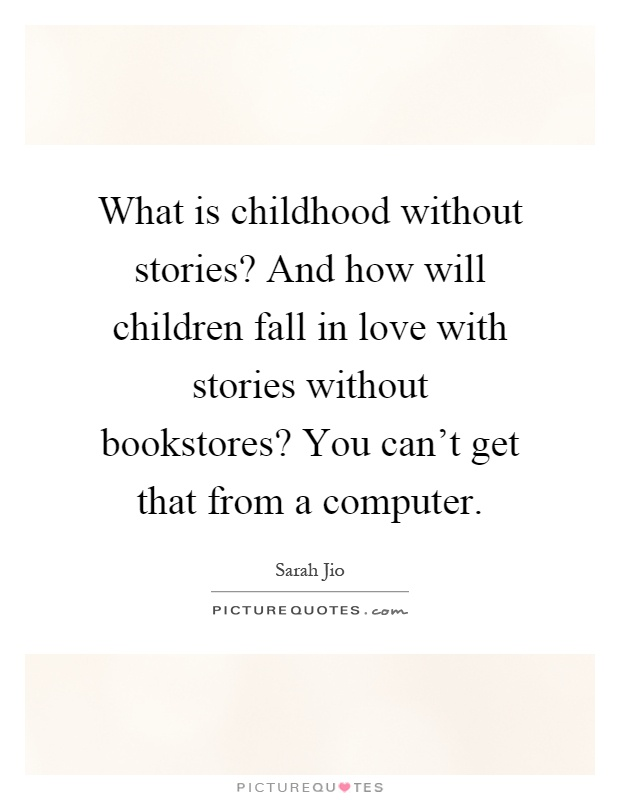 What is childhood without stories? And how will children fall in love with stories without bookstores? You can't get that from a computer Picture Quote #1