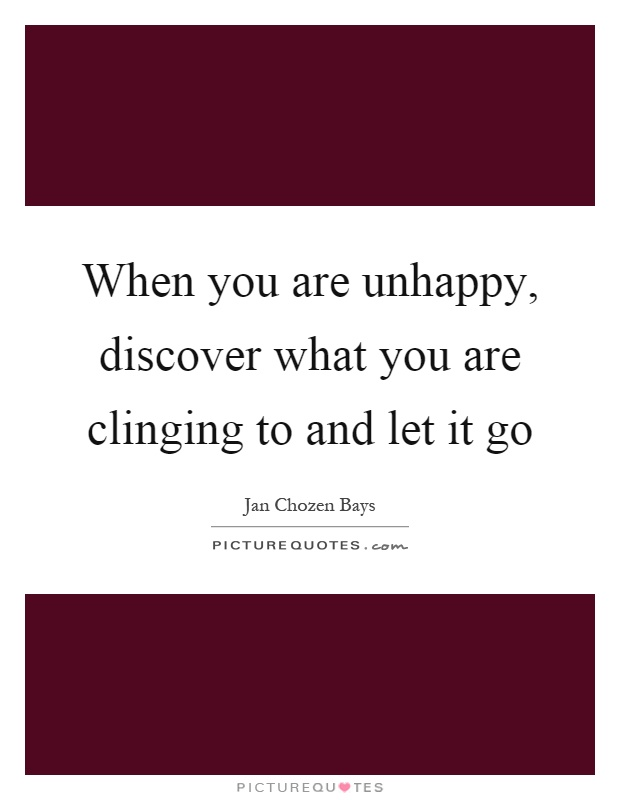 When you are unhappy, discover what you are clinging to and let it go Picture Quote #1