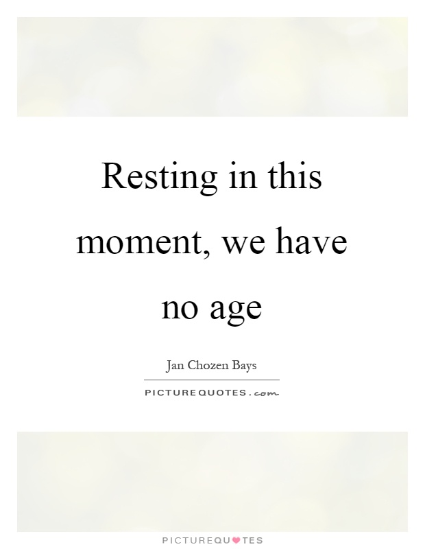 Resting in this moment, we have no age Picture Quote #1