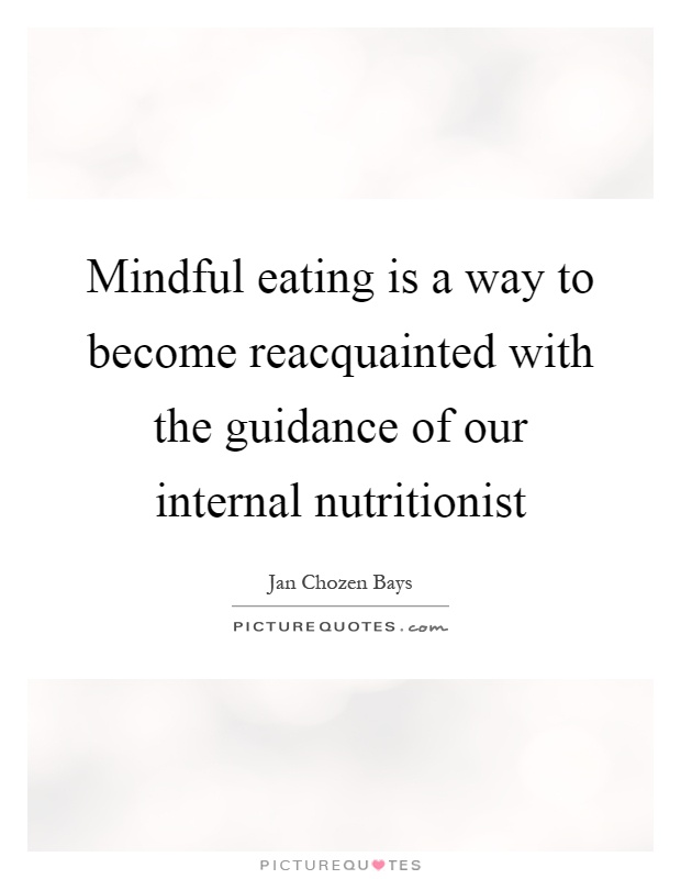 Mindful eating is a way to become reacquainted with the guidance of our internal nutritionist Picture Quote #1